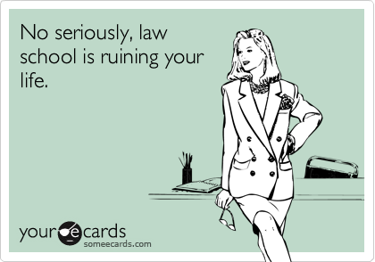 No seriously, lawschool is ruining yourlife.