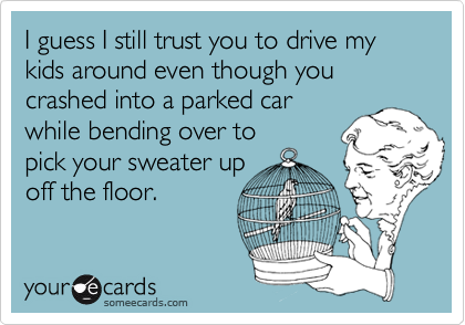 I guess I still trust you to drive my kids around even though you crashed into a parked car while bending over to pick your sweater up off the floor.