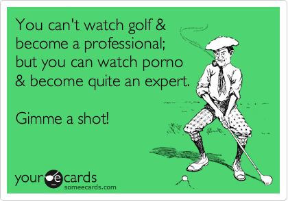 You can't watch golf & 