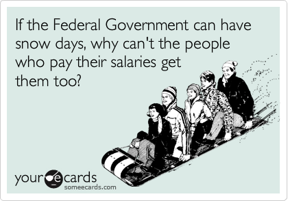 If the Federal Government can have snow days, why can't the people who pay their salaries get them too?