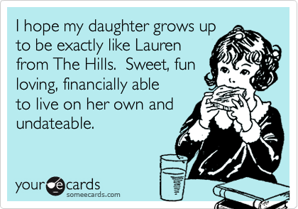I hope my daughter grows upto be exactly like Laurenfrom The Hills.  Sweet, funloving, financially ableto live on her own andundateable.
