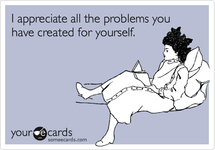 I appreciate all the problems you have created for yourself.