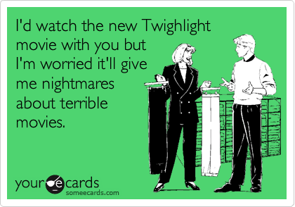 I'd watch the new Twighlight movie with you but I'm worried it'll give me nightmares about terrible movies.