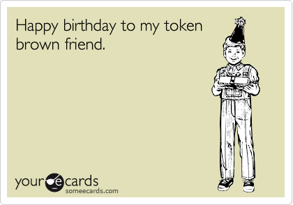 Happy birthday to my tokenbrown friend.