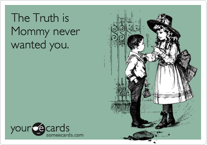 The Truth isMommy neverwanted you.