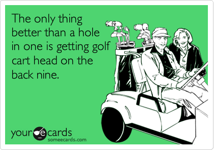 The only thingbetter than a holein one is getting golfcart head on theback nine.