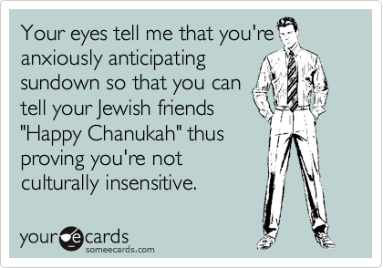 "Your eyes tell me that you're anxiously anticipating sundown so that you can tell your Jewish friends ""Happy Chanukah"" thus proving you're not culturally insensitive."