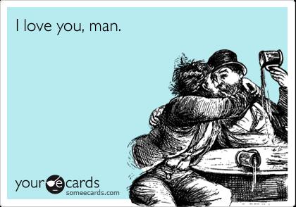 I love you, man.