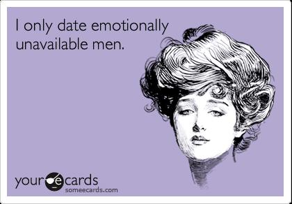 I only date emotionallyunavailable men.