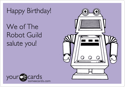 Happy Birthday!  We of The   Robot Guild  salute you!