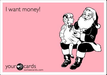 I want money!