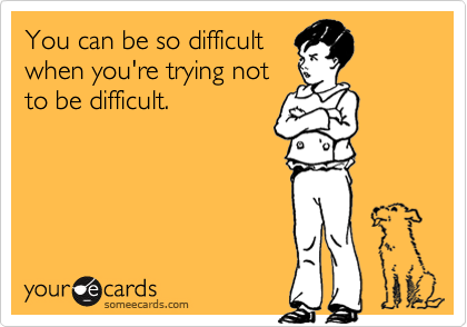 You can be so difficult