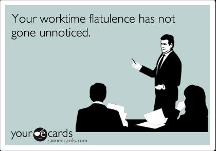 Your worktime flatulence has not gone unnoticed.