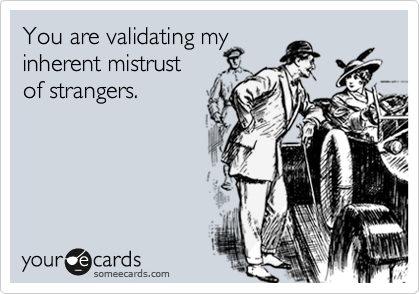 You are validating my  inherent mistrust  of strangers.