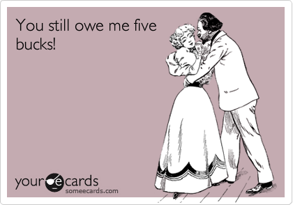 You still owe me fivebucks!