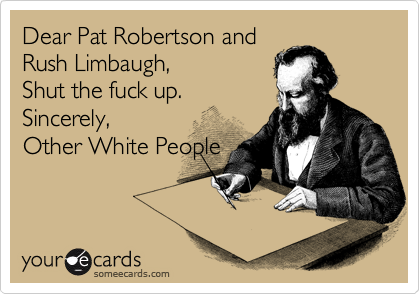 Dear Pat Robertson and Rush Limbaugh, Shut the fuck up. Sincerely, Other White People