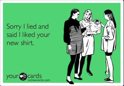 Sorry I lied and said I liked yournew shirt.