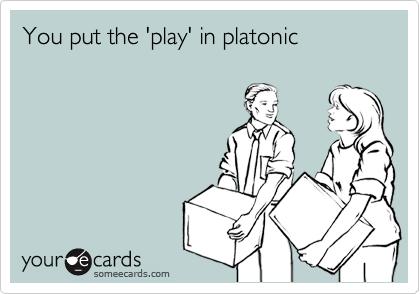 You put the 'play' in platonic