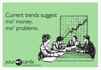 Current trends suggest  mo' money, mo' problems.