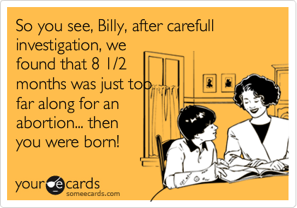 So you see, Billy, after carefull investigation, wefound that 8 1/2months was just toofar along for anabortion... thenyou were born!
