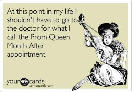 At this point in my life I shouldn't have to go to the doctor for what I call the Prom Queen Month After appointment.