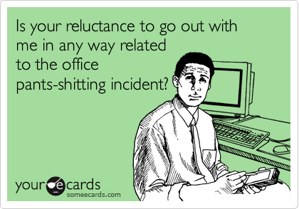 Is your reluctance to go out with me in any way relatedto the officepants-shitting incident?