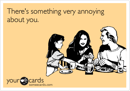 There's something very annoying about you.