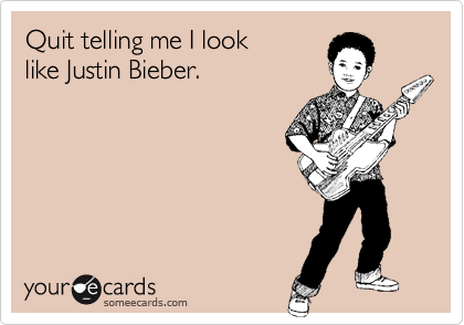 Quit telling me I look like Justin Bieber.