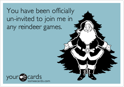 You have been officially un-invited to join me in  any reindeer games.