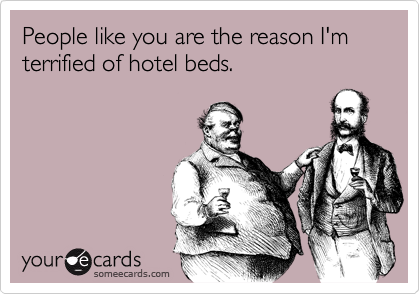 People like you are the reason I'm terrified of hotel beds.