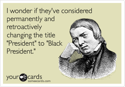 """I wonder if they've considered permanently andretroactivelychanging the title""""President"""" to """"BlackPresident."""""""