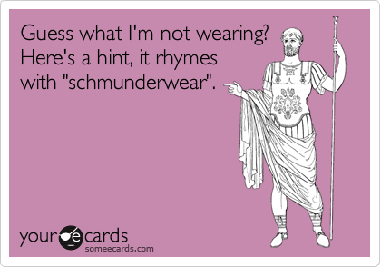 Guess what I'm not wearing? 