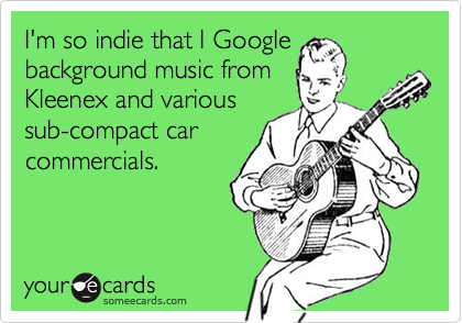 I'm so indie that I Google background music from Kleenex and various sub-compact car commercials.