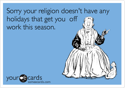 Sorry your religion doesn't have any holidays that get you  off