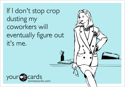 If I don't stop cropdusting mycoworkers willeventually figure outit's me.