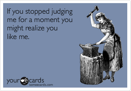 If you stopped judging me for a moment you might realize you like me.