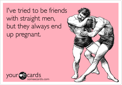 I've tried to be friendswith straight men,but they always endup pregnant.