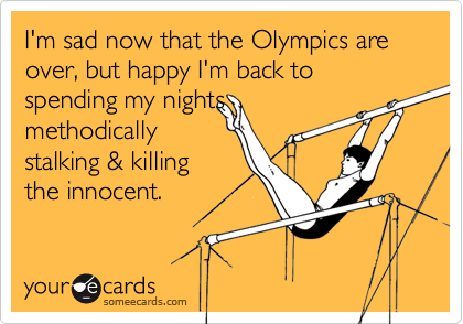 I'm sad now that the Olympics are over, but happy I'm back to spending my nightsmethodicallystalking & killingthe innocent.