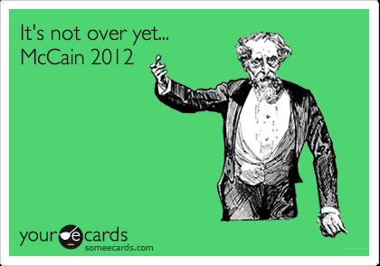 It's not over yet...McCain 2012
