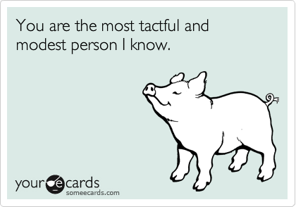 You are the most tactful and modest person I know.