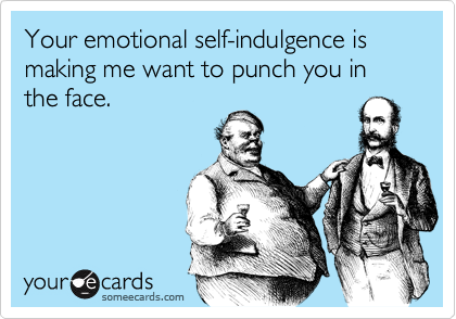 Your emotional self-indulgence is making me want to punch you in the face.