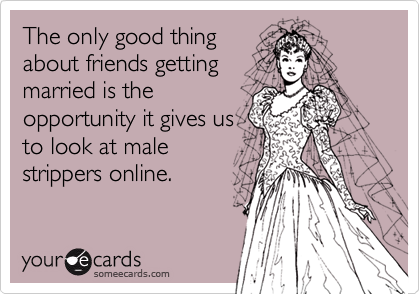 The only good thingabout friends gettingmarried is theopportunity it gives usto look at malestrippers online.