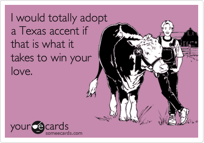 I would totally adopta Texas accent ifthat is what ittakes to win yourlove.
