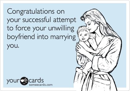 Congratulations on your successful attempt to force your unwilling boyfriend into marrying you.