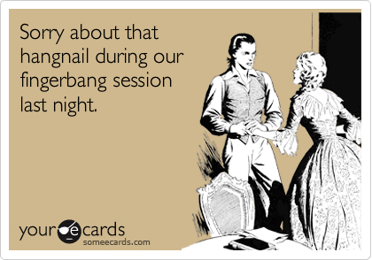 Sorry about that hangnail during our fingerbang session last night.