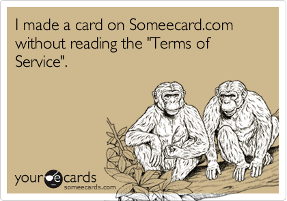 "I made a card on Someecard.com without reading the ""Terms of Service""."