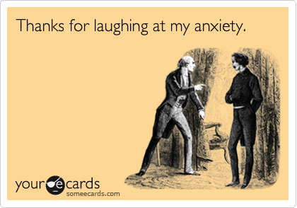 Thanks for laughing at my anxiety.