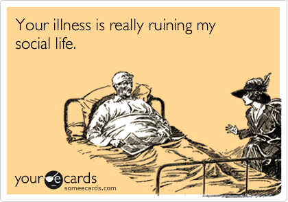 Your illness is really ruining my social life.