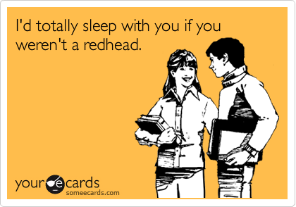 I'd totally sleep with you if you weren't a redhead.