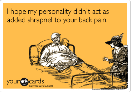 I hope my personality didn't act as added shrapnel to your back pain.